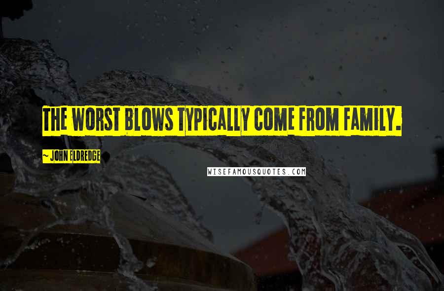 John Eldredge quotes: The worst blows typically come from family.