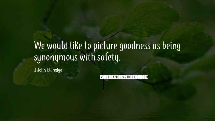 John Eldredge quotes: We would like to picture goodness as being synonymous with safety.