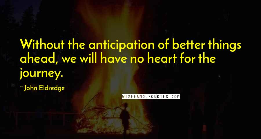 John Eldredge quotes: Without the anticipation of better things ahead, we will have no heart for the journey.