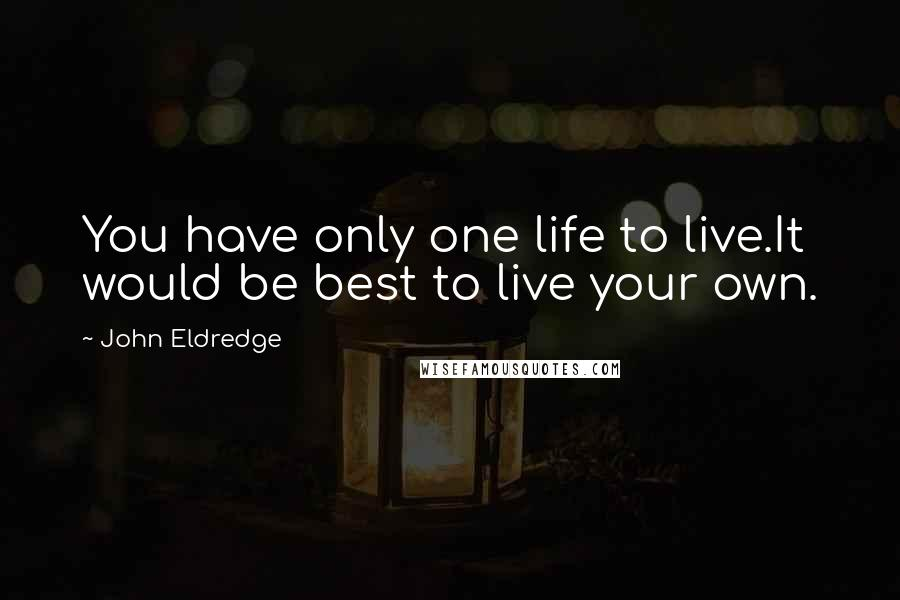 John Eldredge quotes: You have only one life to live.It would be best to live your own.