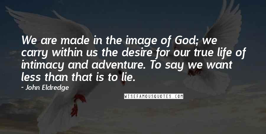 John Eldredge quotes: We are made in the image of God; we carry within us the desire for our true life of intimacy and adventure. To say we want less than that is