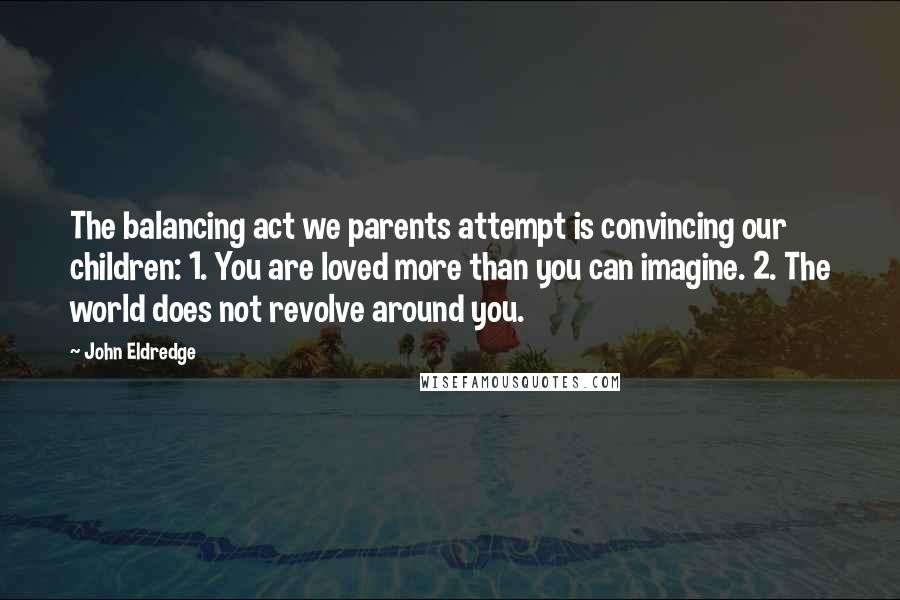 John Eldredge quotes: The balancing act we parents attempt is convincing our children: 1. You are loved more than you can imagine. 2. The world does not revolve around you.