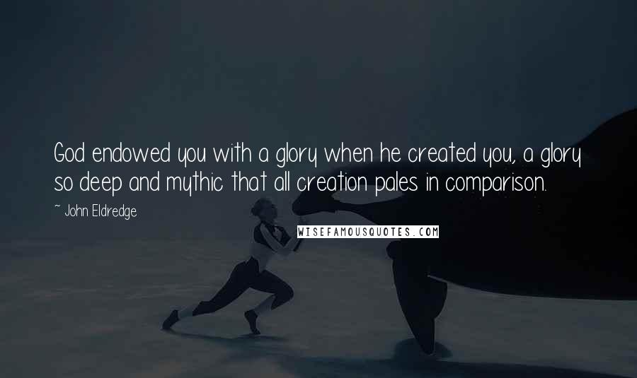 John Eldredge quotes: God endowed you with a glory when he created you, a glory so deep and mythic that all creation pales in comparison.