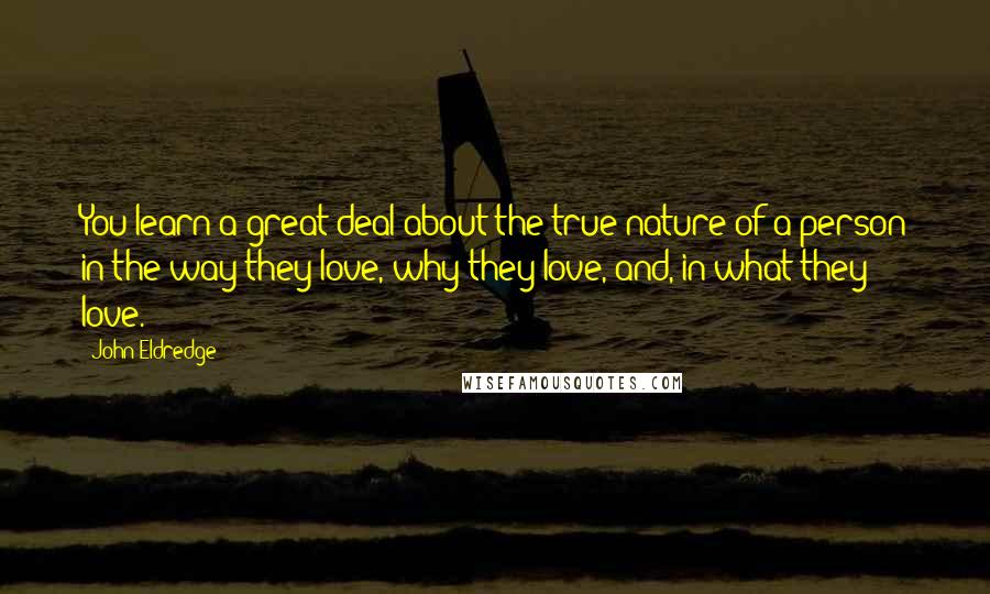 John Eldredge quotes: You learn a great deal about the true nature of a person in the way they love, why they love, and, in what they love.