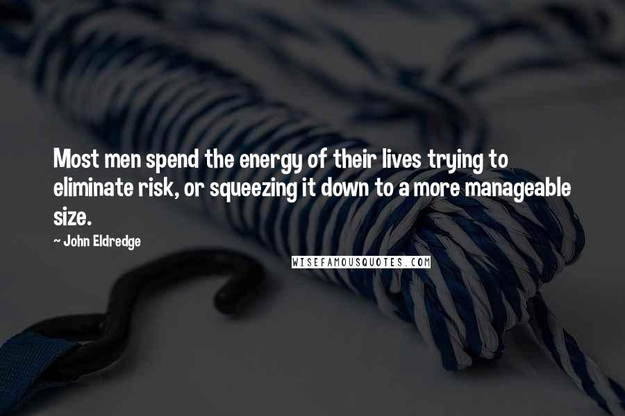 John Eldredge quotes: Most men spend the energy of their lives trying to eliminate risk, or squeezing it down to a more manageable size.
