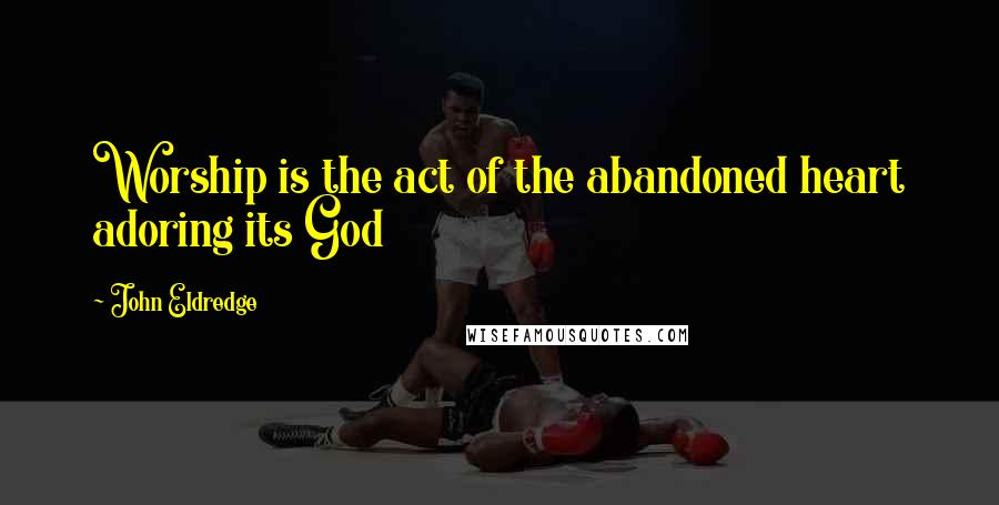 John Eldredge quotes: Worship is the act of the abandoned heart adoring its God