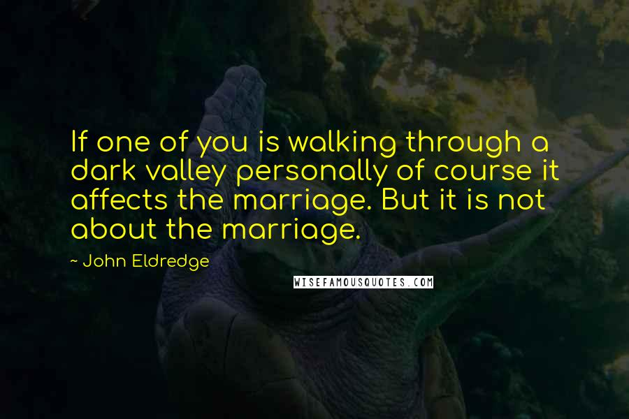 John Eldredge quotes: If one of you is walking through a dark valley personally of course it affects the marriage. But it is not about the marriage.