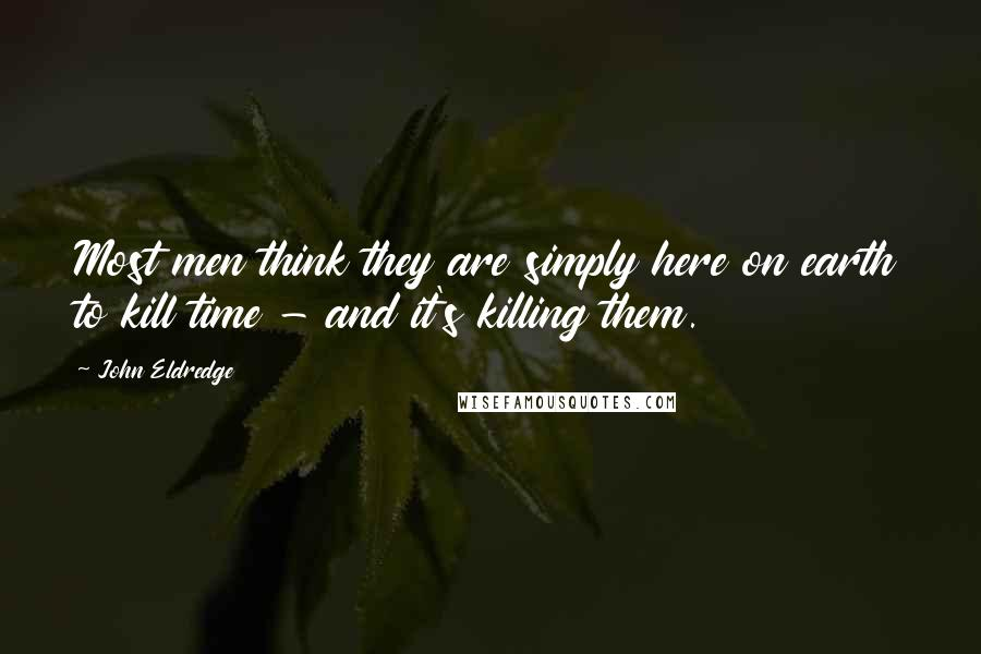 John Eldredge quotes: Most men think they are simply here on earth to kill time - and it's killing them.