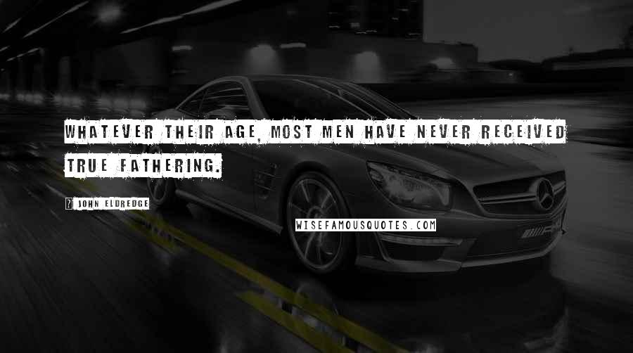 John Eldredge quotes: Whatever their age, most men have never received true fathering.