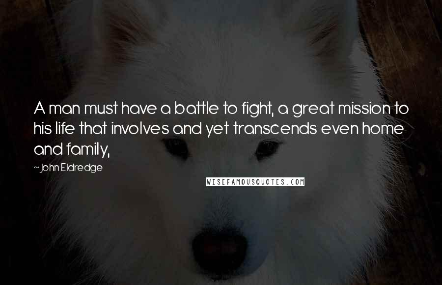 John Eldredge quotes: A man must have a battle to fight, a great mission to his life that involves and yet transcends even home and family,