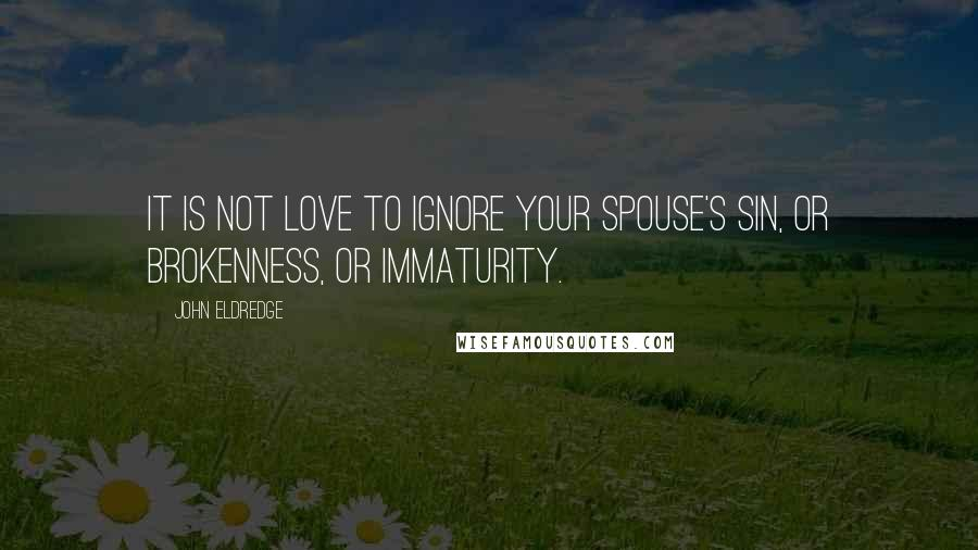John Eldredge quotes: It is not love to ignore your spouse's sin, or brokenness, or immaturity.