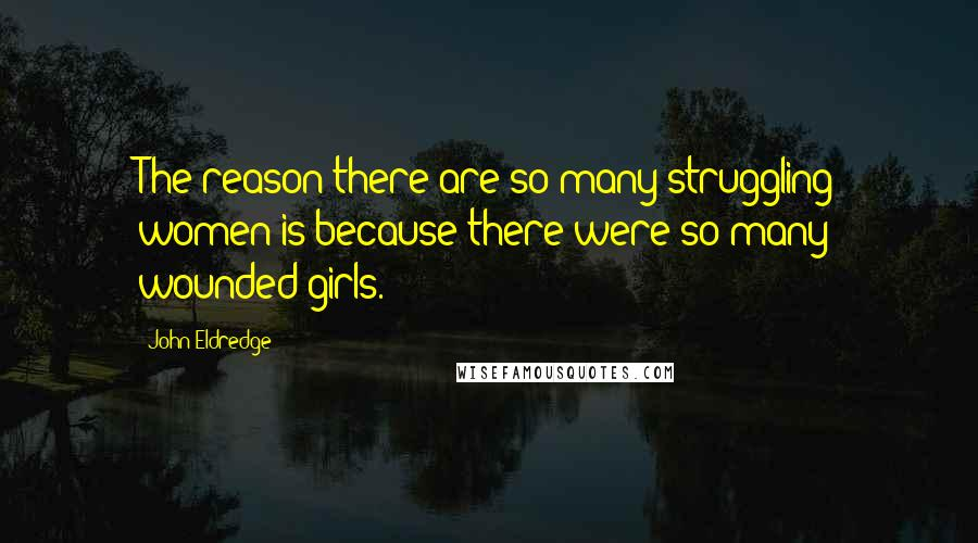 John Eldredge quotes: The reason there are so many struggling women is because there were so many wounded girls.