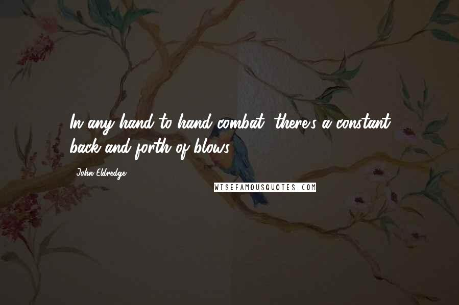 John Eldredge quotes: In any hand-to-hand combat, there's a constant back-and-forth of blows,