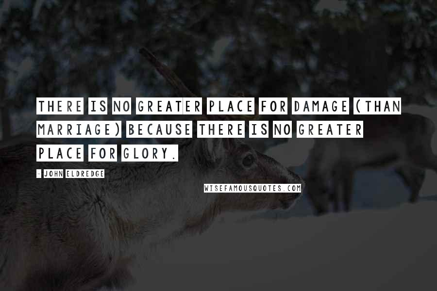 John Eldredge quotes: There is no greater place for damage (than marriage) because there is no greater place for glory.