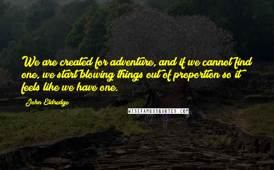 John Eldredge quotes: We are created for adventure, and if we cannot find one, we start blowing things out of proportion so it feels like we have one.