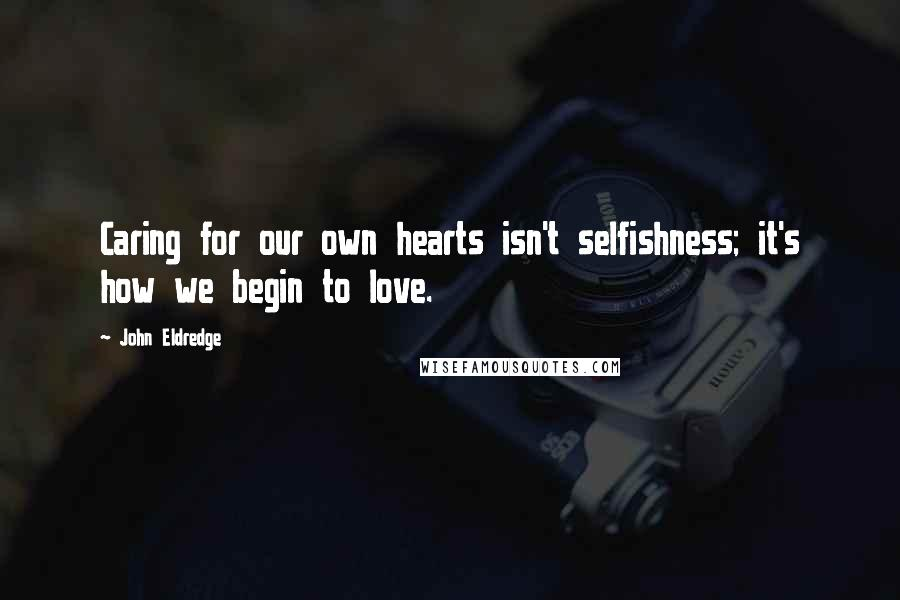 John Eldredge quotes: Caring for our own hearts isn't selfishness; it's how we begin to love.
