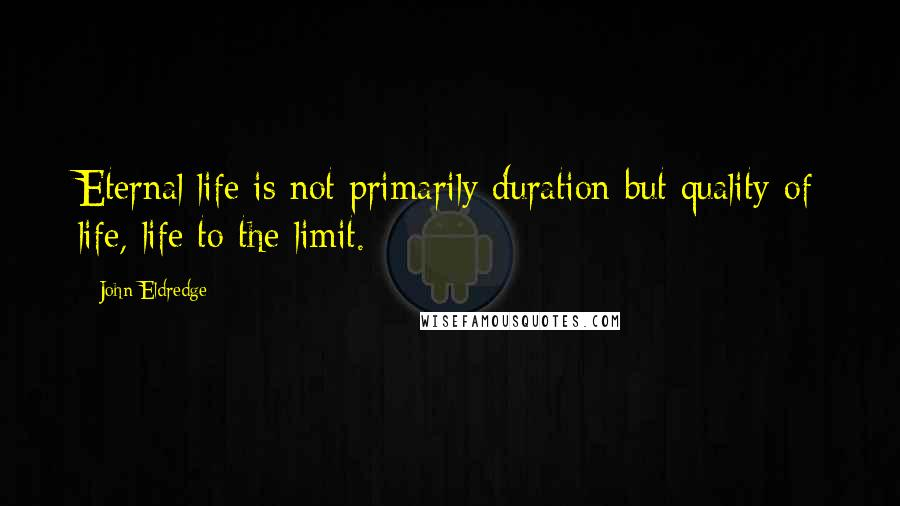 John Eldredge quotes: Eternal life is not primarily duration but quality of life, life to the limit.