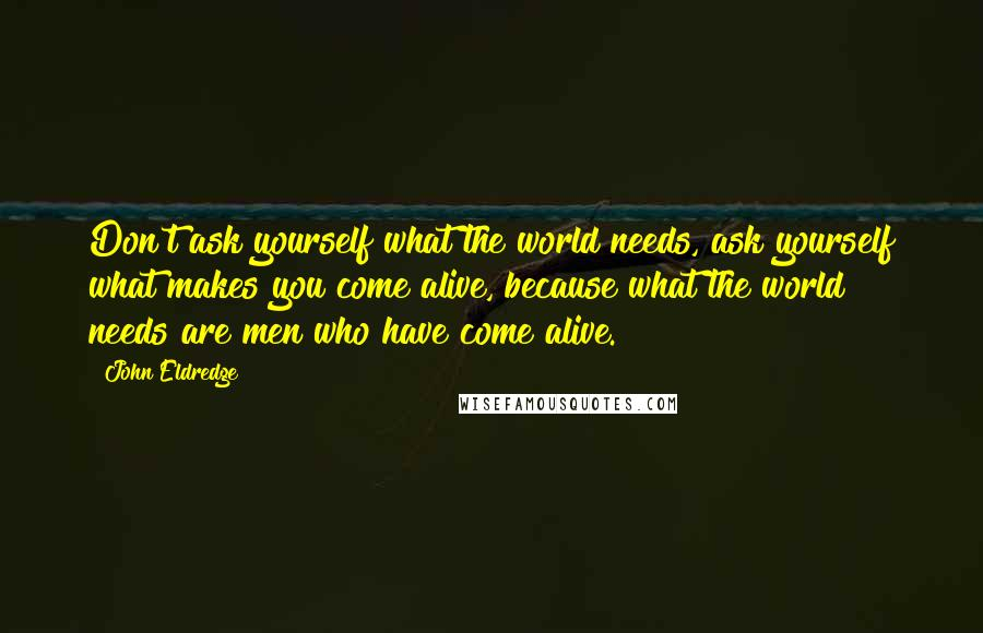 John Eldredge quotes: Don't ask yourself what the world needs, ask yourself what makes you come alive, because what the world needs are men who have come alive.