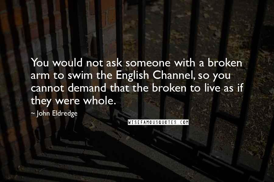 John Eldredge quotes: You would not ask someone with a broken arm to swim the English Channel, so you cannot demand that the broken to live as if they were whole.