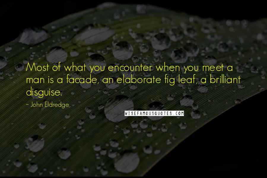 John Eldredge quotes: Most of what you encounter when you meet a man is a facade, an elaborate fig leaf, a brilliant disguise.