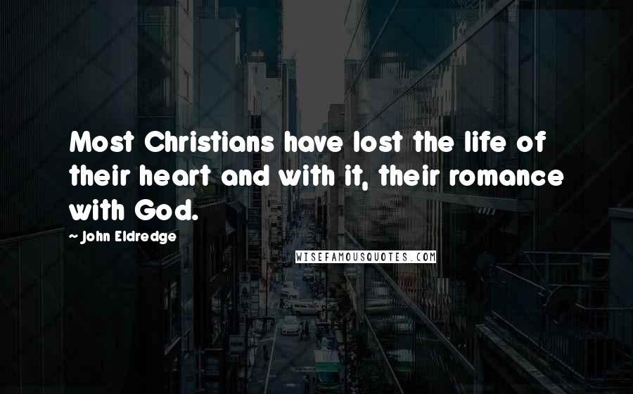 John Eldredge quotes: Most Christians have lost the life of their heart and with it, their romance with God.