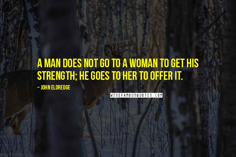 John Eldredge quotes: A man does not go to a woman to get his strength; he goes to her to offer it.