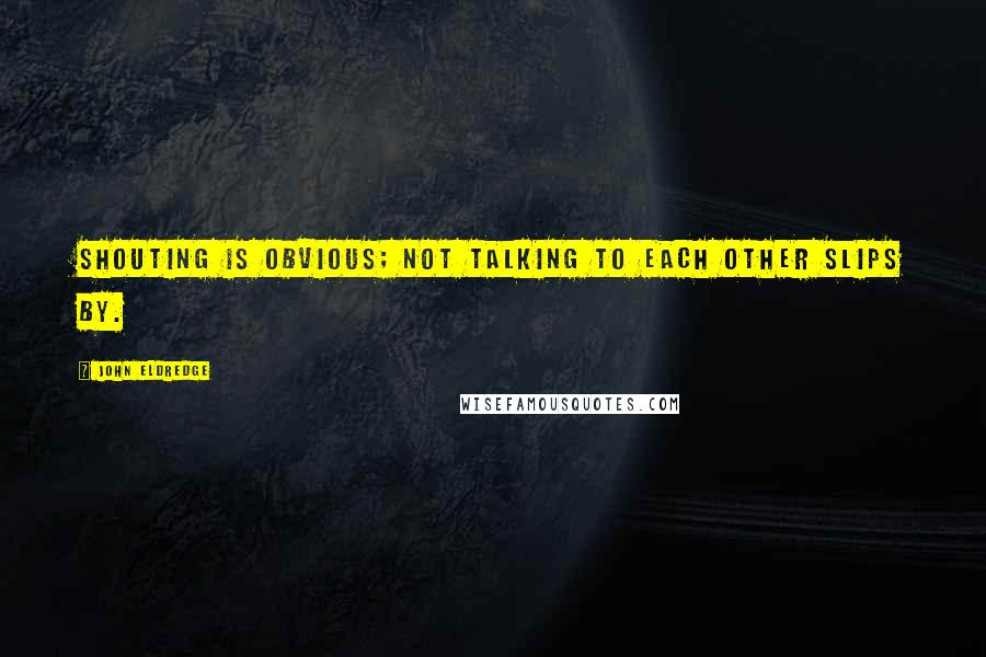 John Eldredge quotes: Shouting is obvious; not talking to each other slips by.