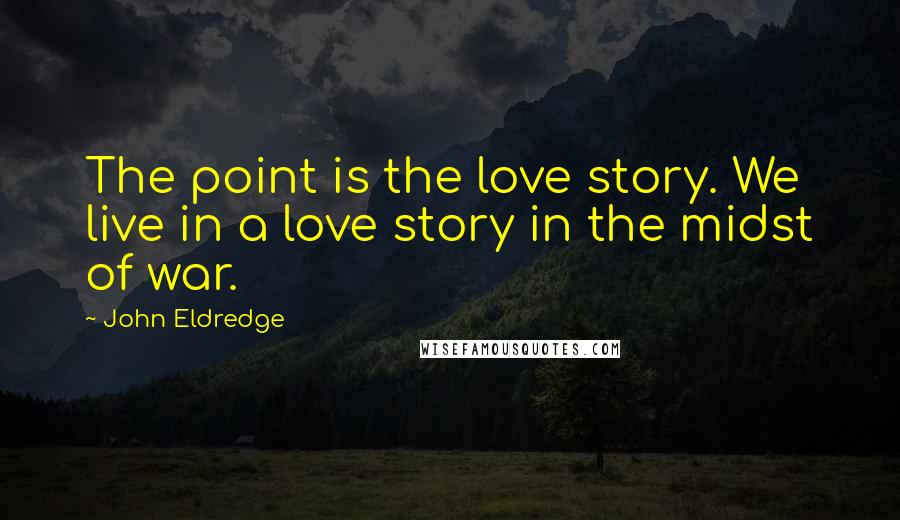 John Eldredge quotes: The point is the love story. We live in a love story in the midst of war.