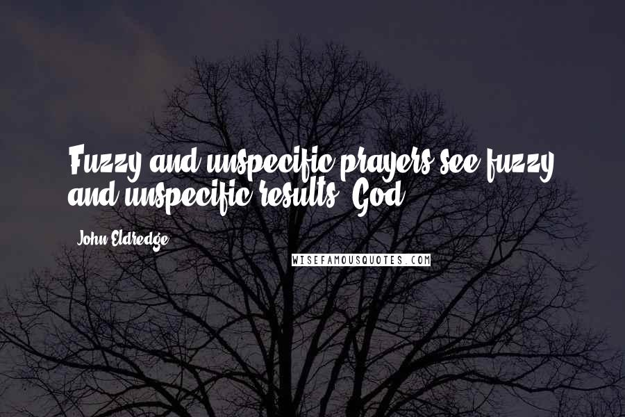 John Eldredge quotes: Fuzzy and unspecific prayers see fuzzy and unspecific results. God