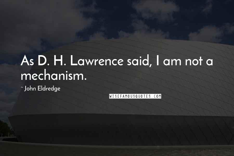 John Eldredge quotes: As D. H. Lawrence said, I am not a mechanism.