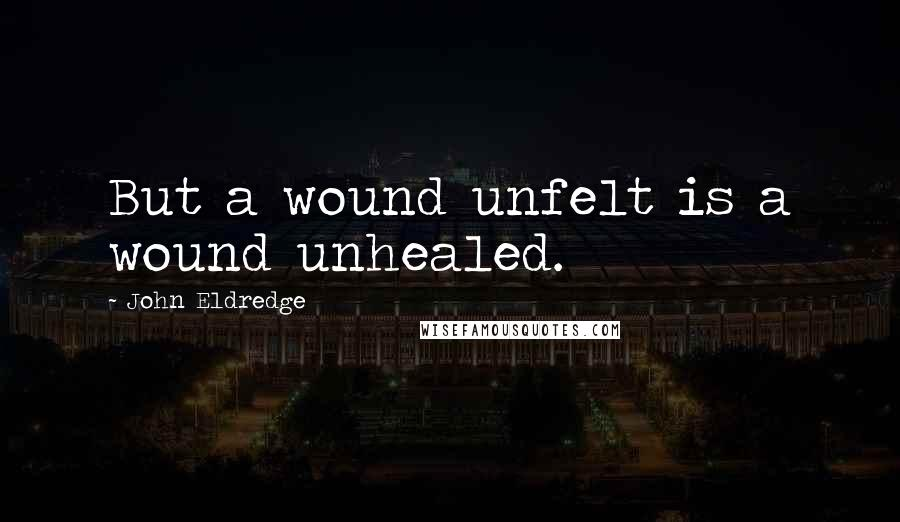 John Eldredge quotes: But a wound unfelt is a wound unhealed.