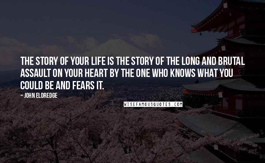 John Eldredge quotes: The story of your life is the story of the long and brutal assault on your heart by the one who knows what you could be and fears it.