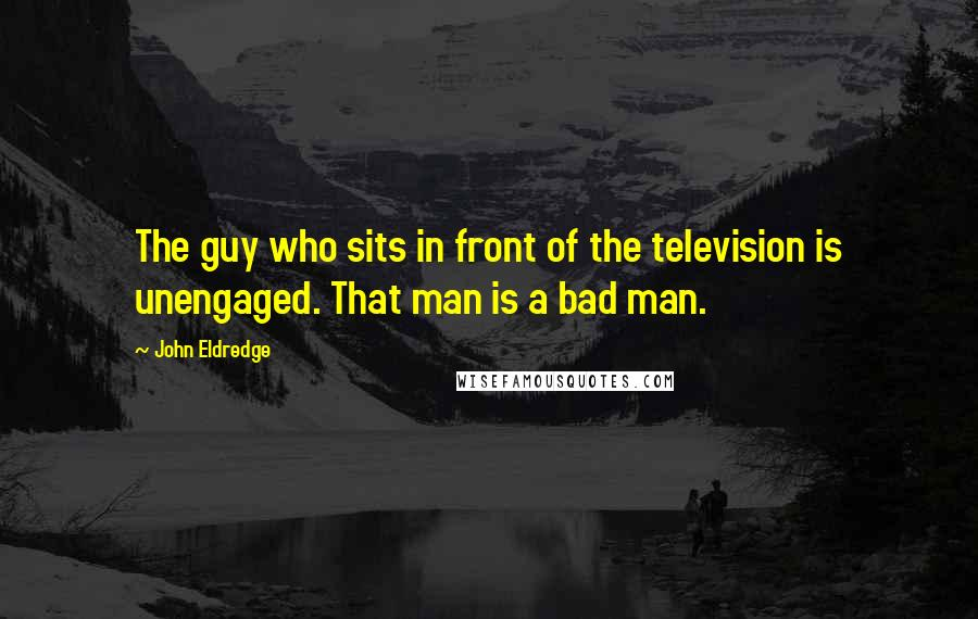 John Eldredge quotes: The guy who sits in front of the television is unengaged. That man is a bad man.