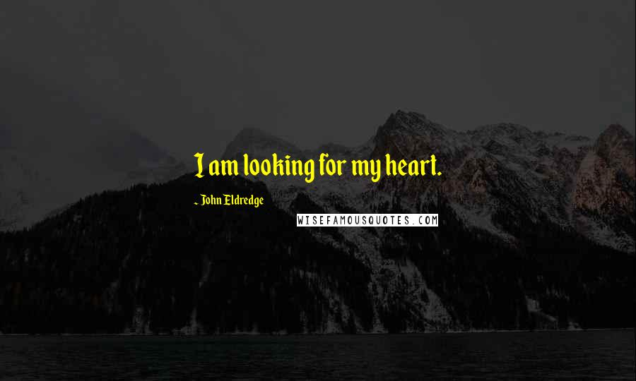 John Eldredge quotes: I am looking for my heart.