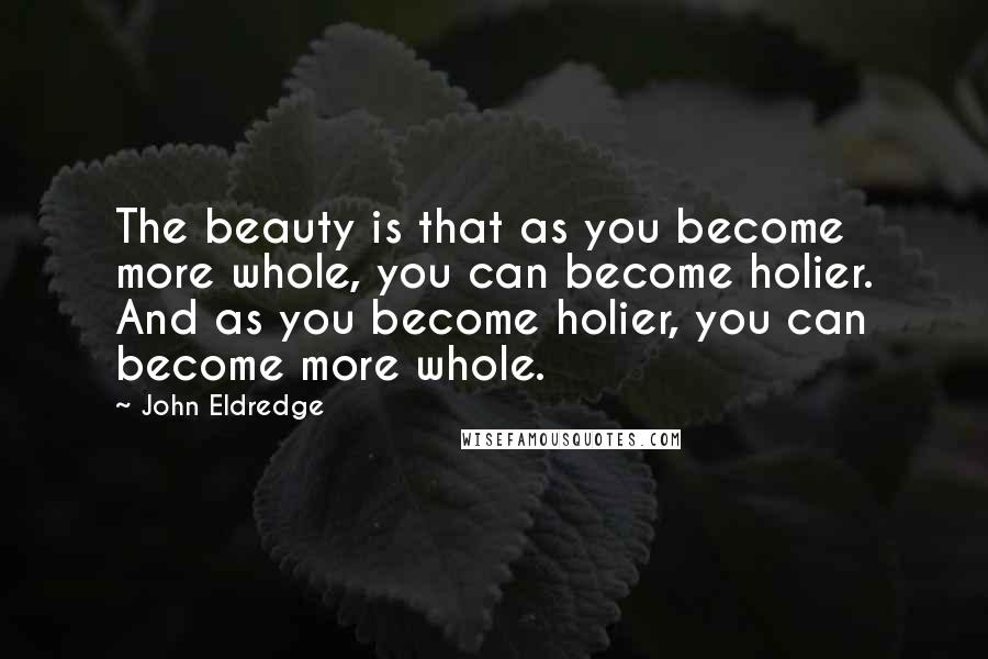 John Eldredge quotes: The beauty is that as you become more whole, you can become holier. And as you become holier, you can become more whole.