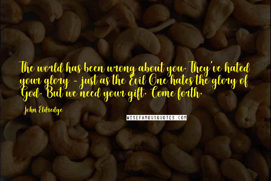 John Eldredge quotes: The world has been wrong about you. They've hated your glory - just as the Evil One hates the glory of God. But we need your gift. Come forth.