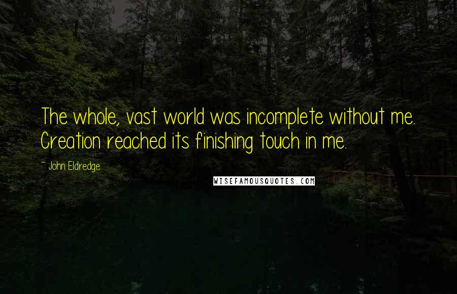 John Eldredge quotes: The whole, vast world was incomplete without me. Creation reached its finishing touch in me.