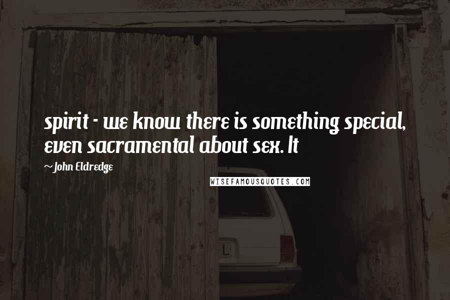John Eldredge quotes: spirit - we know there is something special, even sacramental about sex. It