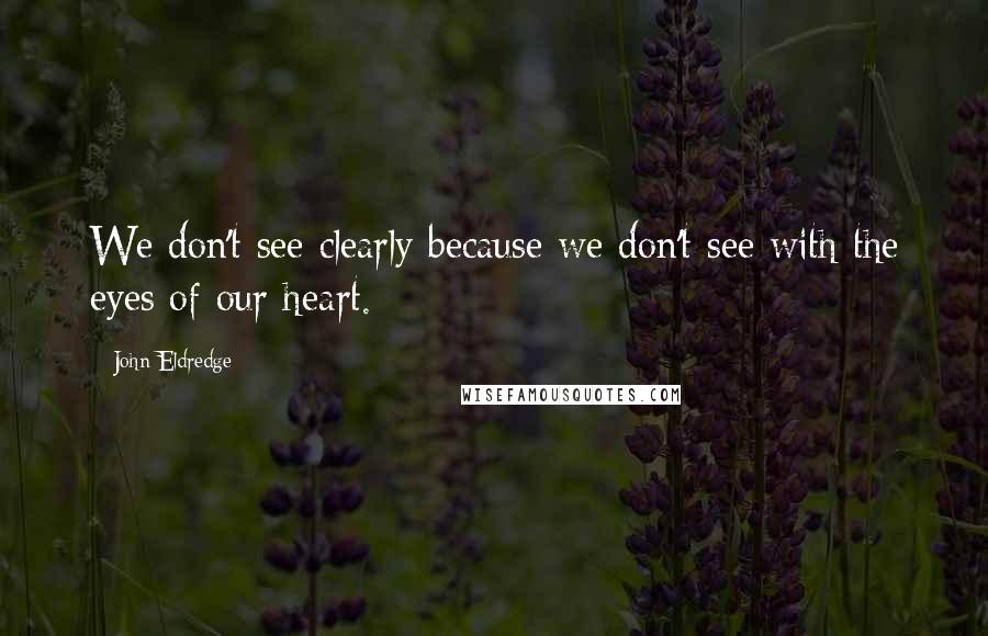 John Eldredge quotes: We don't see clearly because we don't see with the eyes of our heart.