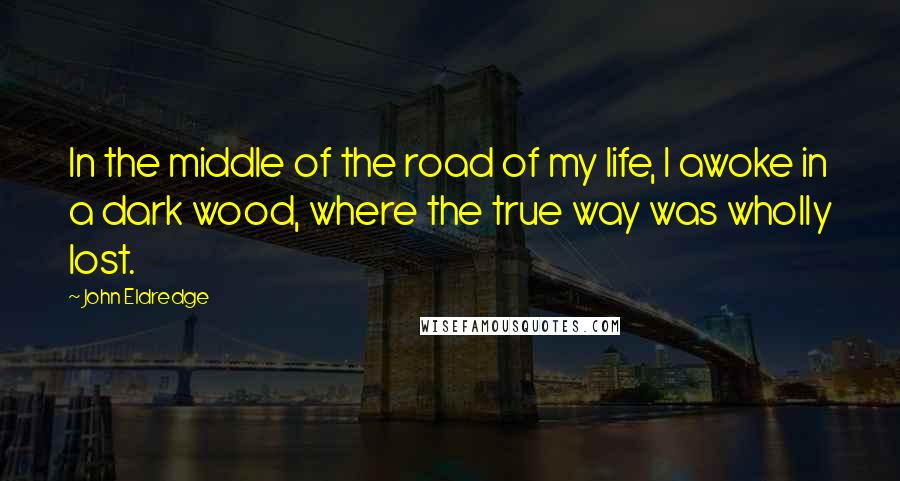 John Eldredge quotes: In the middle of the road of my life, I awoke in a dark wood, where the true way was wholly lost.