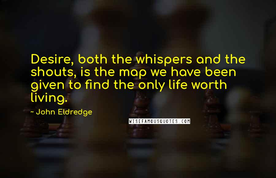 John Eldredge quotes: Desire, both the whispers and the shouts, is the map we have been given to find the only life worth living.