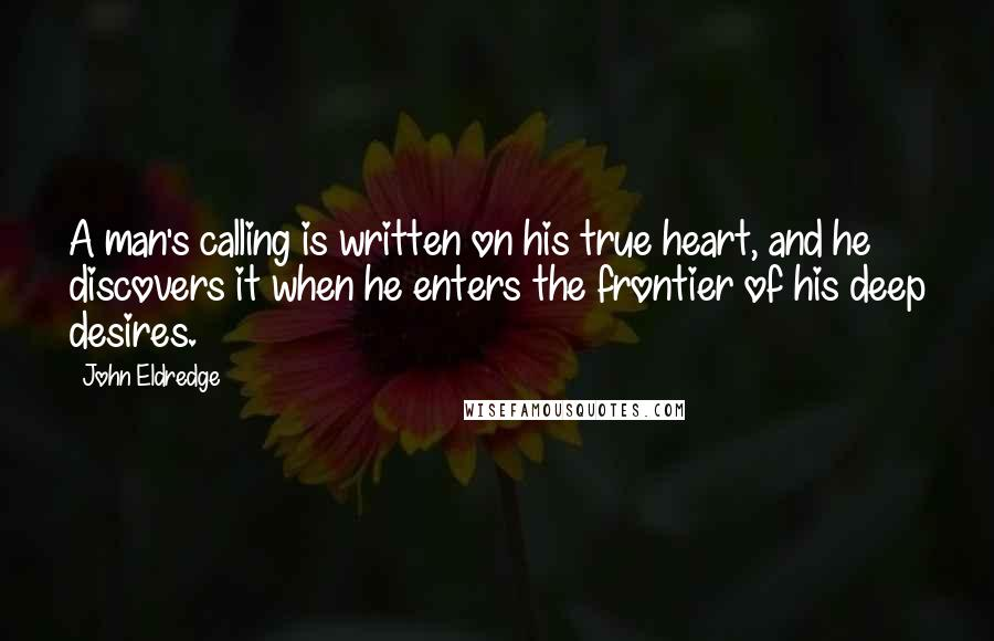 John Eldredge quotes: A man's calling is written on his true heart, and he discovers it when he enters the frontier of his deep desires.