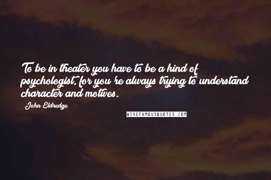 John Eldredge quotes: To be in theater you have to be a kind of psychologist, for you're always trying to understand character and motives.