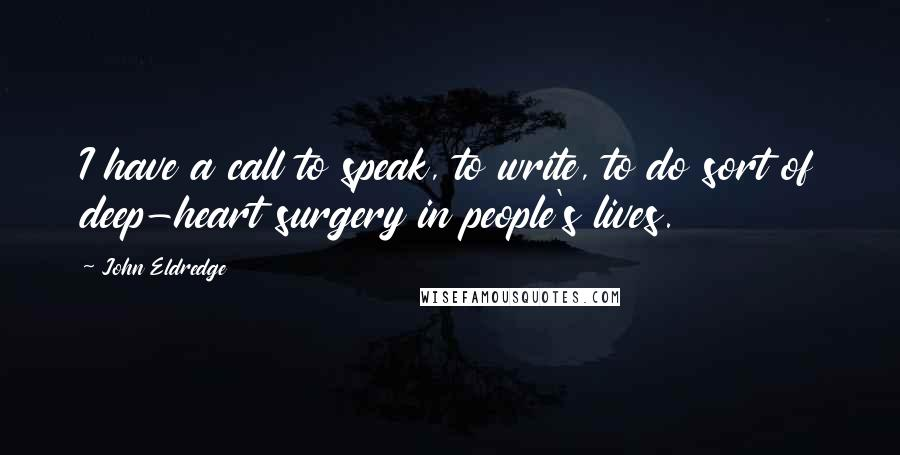 John Eldredge quotes: I have a call to speak, to write, to do sort of deep-heart surgery in people's lives.