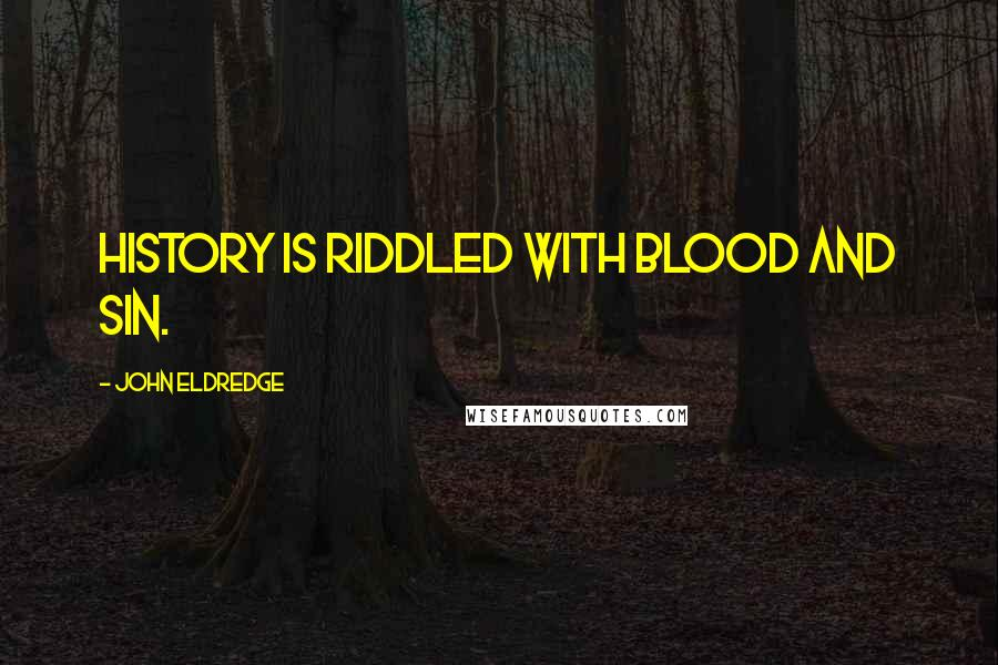 John Eldredge quotes: History is riddled with blood and sin.