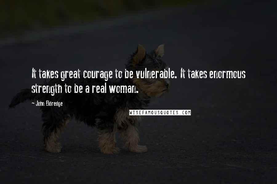 John Eldredge quotes: It takes great courage to be vulnerable. It takes enormous strength to be a real woman.
