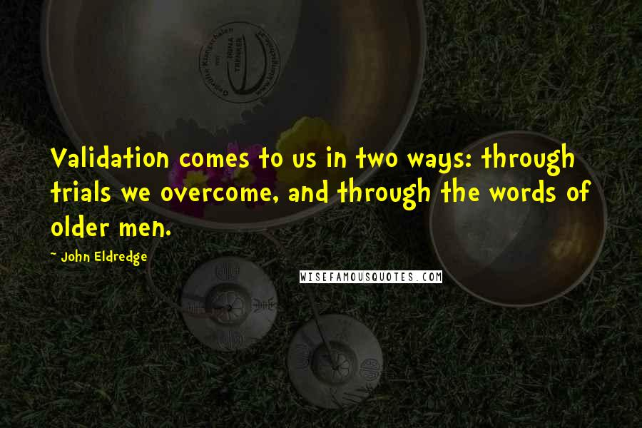 John Eldredge quotes: Validation comes to us in two ways: through trials we overcome, and through the words of older men.