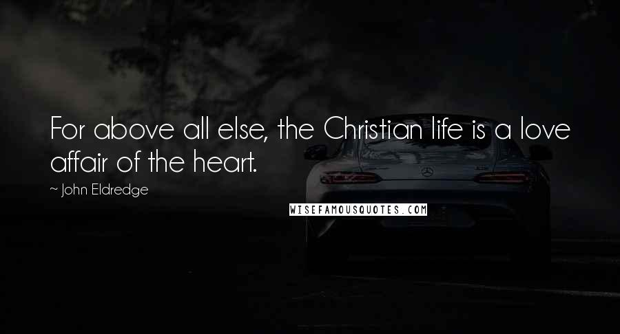John Eldredge quotes: For above all else, the Christian life is a love affair of the heart.