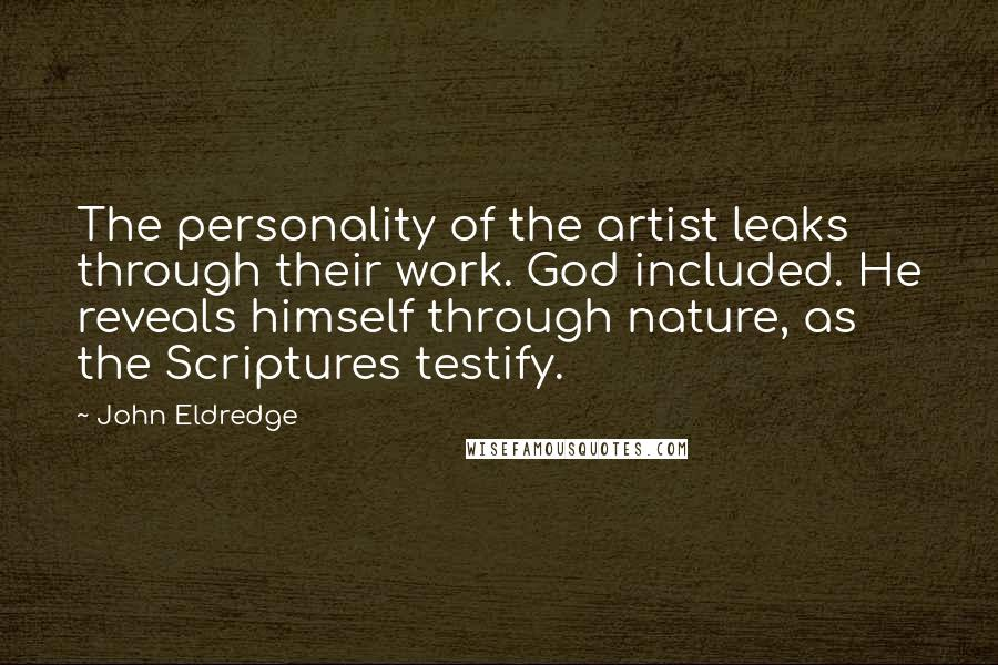 John Eldredge quotes: The personality of the artist leaks through their work. God included. He reveals himself through nature, as the Scriptures testify.