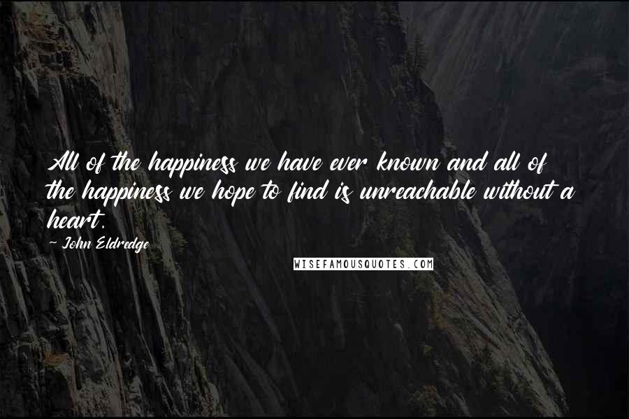 John Eldredge quotes: All of the happiness we have ever known and all of the happiness we hope to find is unreachable without a heart.